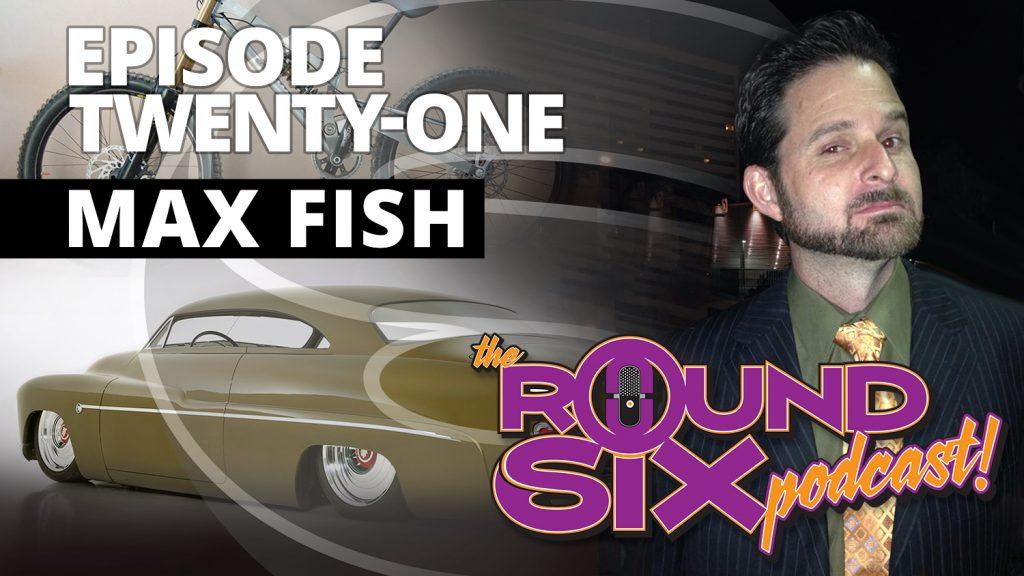 Max fish round six podcast